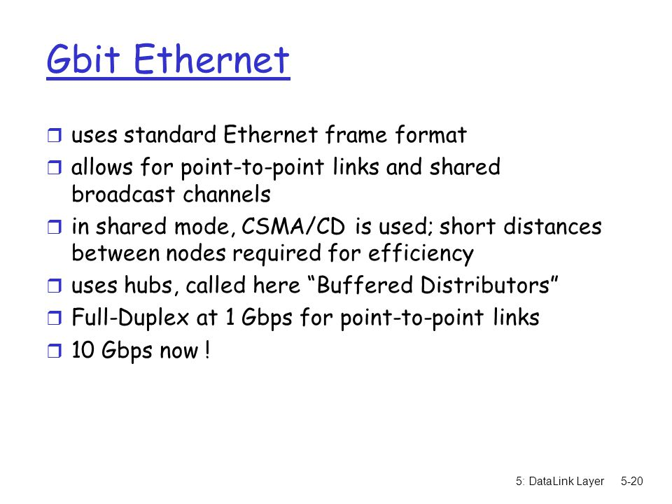 5: DataLink Layer5-20 Gbit Ethernet r uses standard Ethernet frame format r allows for point-to-point links and shared broadcast channels r in shared mode, CSMA/CD is used; short distances between nodes required for efficiency r uses hubs, called here Buffered Distributors r Full-Duplex at 1 Gbps for point-to-point links r 10 Gbps now !
