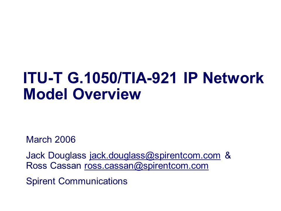 ITU-T G.1050/TIA-921 IP Network Model Overview March 2006 Jack Douglass jack.douglass@spirentcom.com & Ross Cassan ross.cassan@spirentcom.comjack.doug