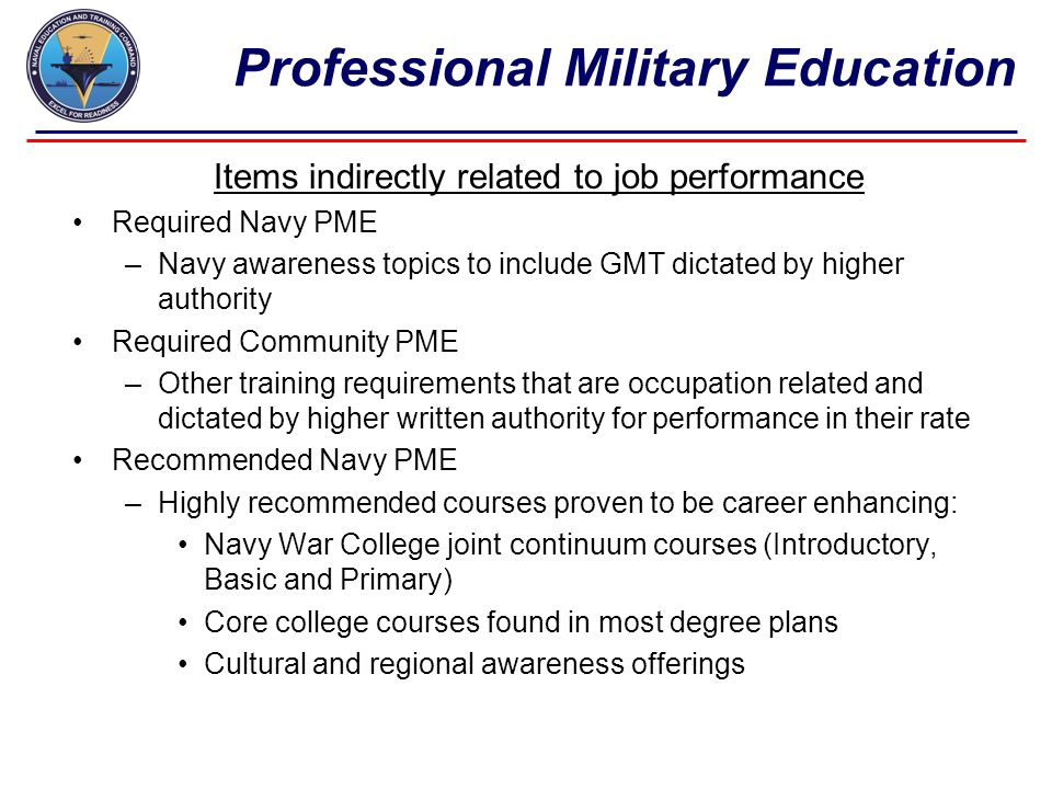 Professional Military Education Items indirectly related to job performance Required Navy PME –Navy awareness topics to include GMT dictated by higher