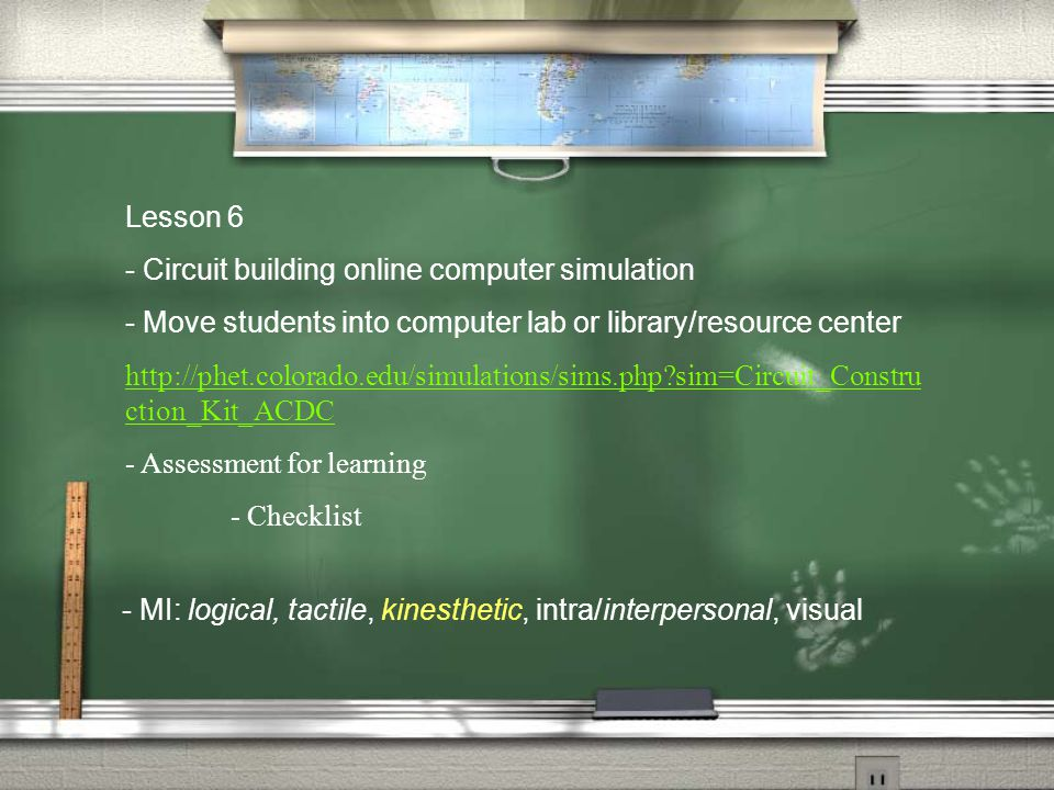Lesson 6 - Circuit building online computer simulation - Move students into computer lab or library/resource center http://phet.colorado.edu/simulations/sims.php sim=Circuit_Constru ction_Kit_ACDC - Assessment for learning - Checklist - MI: logical, tactile, kinesthetic, intra/interpersonal, visual