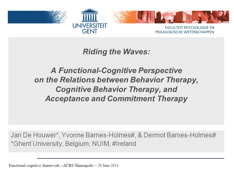 Distinction Procedure, Effect, and Theory – Jan De Houwer - 09/06/2006 Riding the Waves: A Functional-Cognitive Perspective on the Relations between Behavior Therapy, Cognitive Behavior Therapy, and Acceptance and Commitment Therapy Jan De Houwer*, Yvonne Barnes-Holmes#, & Dermot Barnes-Holmes# *Ghent University, Belgium; NUIM, #Ireland Functional-cognitive framework – ACBS Minneapolis – 20 June 2014