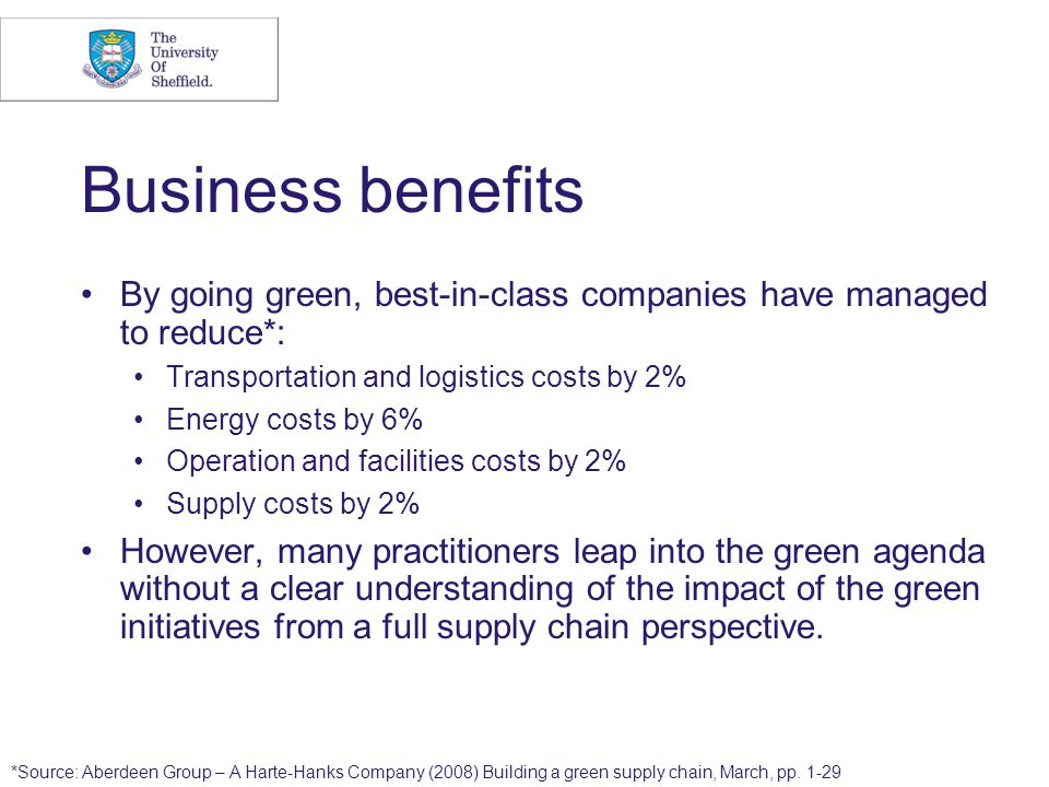 Business benefits By going green, best-in-class companies have managed to reduce*: Transportation and logistics costs by 2% Energy costs by 6% Operati
