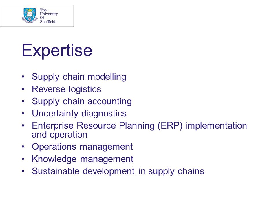 Expertise Supply chain modelling Reverse logistics Supply chain accounting Uncertainty diagnostics Enterprise Resource Planning (ERP) implementation a