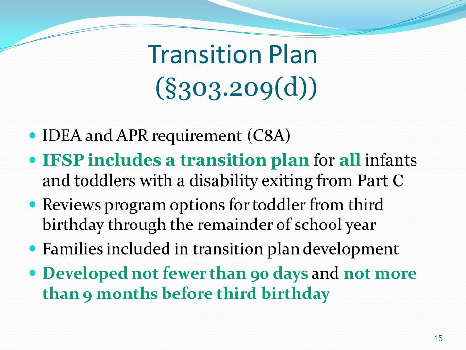 15 Transition Plan (§303.209(d)) IDEA and APR requirement (C8A) IFSP includes a transition plan for all infants and toddlers with a disability exiting