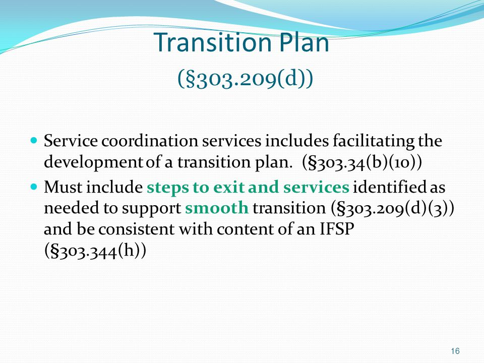 Service coordination services includes facilitating the development of a transition plan. (§303.34(b)(10)) Must include steps to exit and services ide