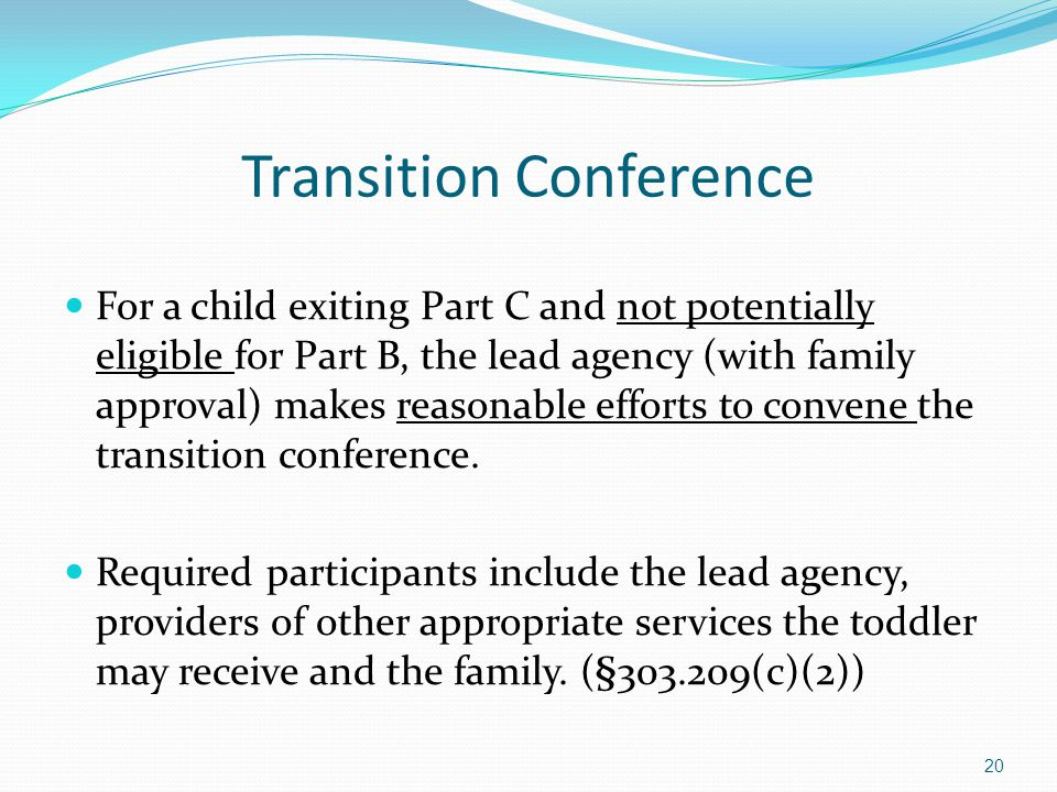 Transition Conference For a child exiting Part C and not potentially eligible for Part B, the lead agency (with family approval) makes reasonable effo