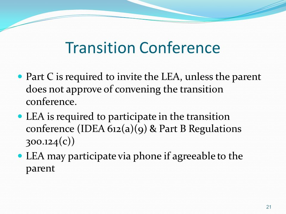 21 Transition Conference Part C is required to invite the LEA, unless the parent does not approve of convening the transition conference. LEA is requi