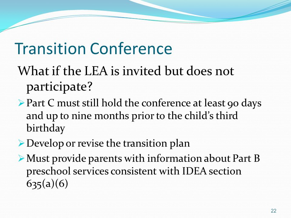 Transition Conference What if the LEA is invited but does not participate?  Part C must still hold the conference at least 90 days and up to nine mon