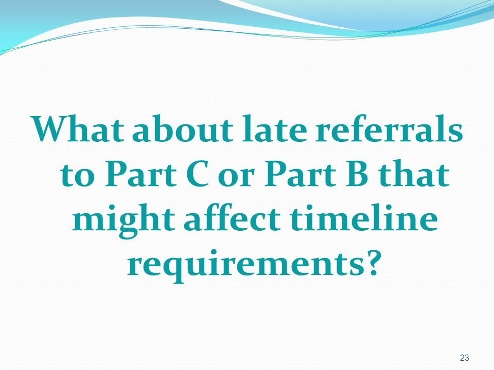 What about late referrals to Part C or Part B that might affect timeline requirements? 23