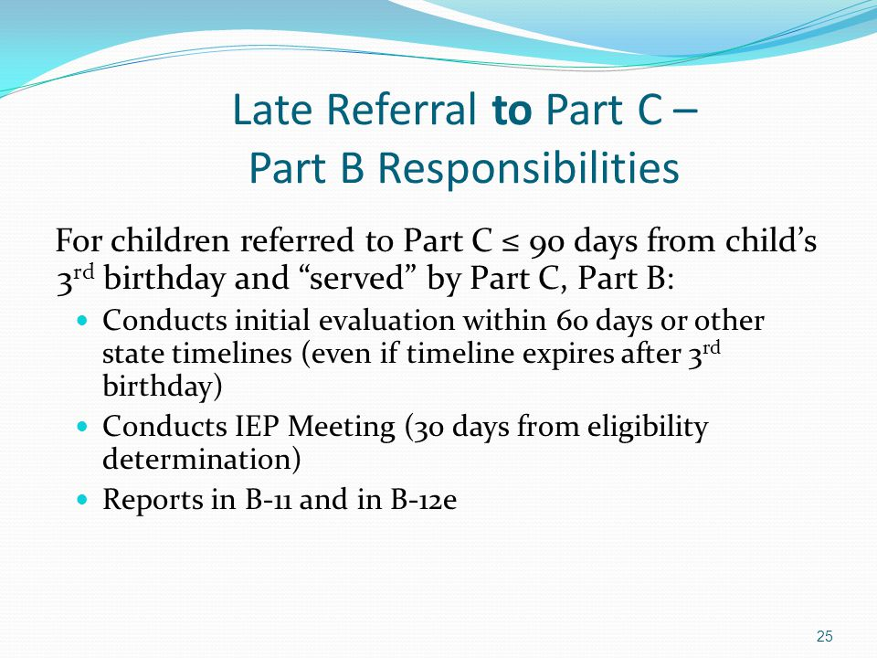 "25 Late Referral to Part C – Part B Responsibilities For children referred to Part C ≤ 90 days from child's 3 rd birthday and ""served"" by Part C, Part"