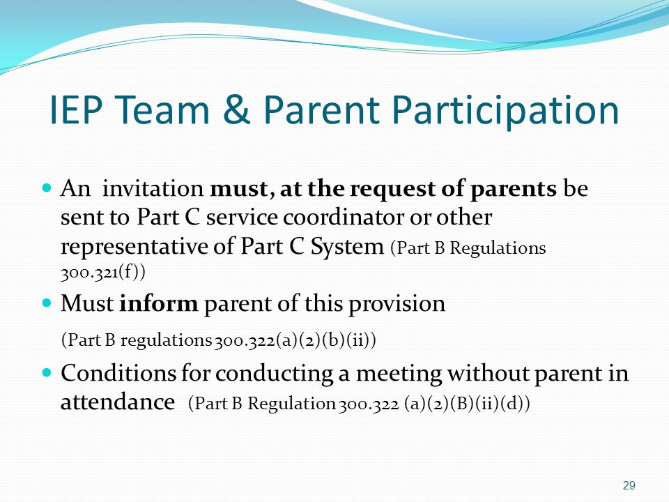IEP Team & Parent Participation An invitation must, at the request of parents be sent to Part C service coordinator or other representative of Part C