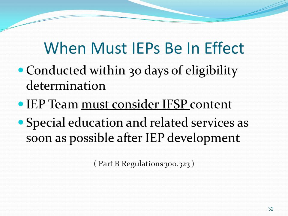 When Must IEPs Be In Effect Conducted within 30 days of eligibility determination IEP Team must consider IFSP content Special education and related se