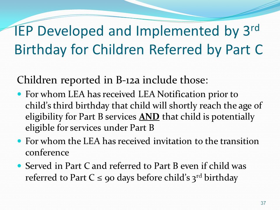 37 IEP Developed and Implemented by 3 rd Birthday for Children Referred by Part C Children reported in B-12a include those: For whom LEA has received