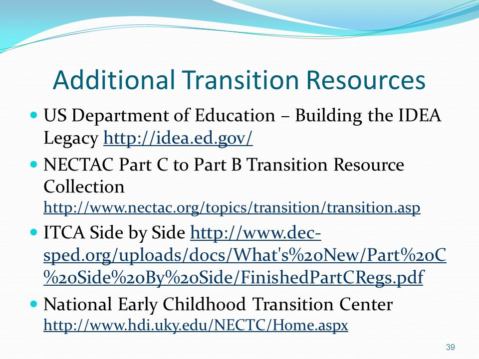 39 Additional Transition Resources US Department of Education – Building the IDEA Legacy http://idea.ed.gov/http://idea.ed.gov/ NECTAC Part C to Part