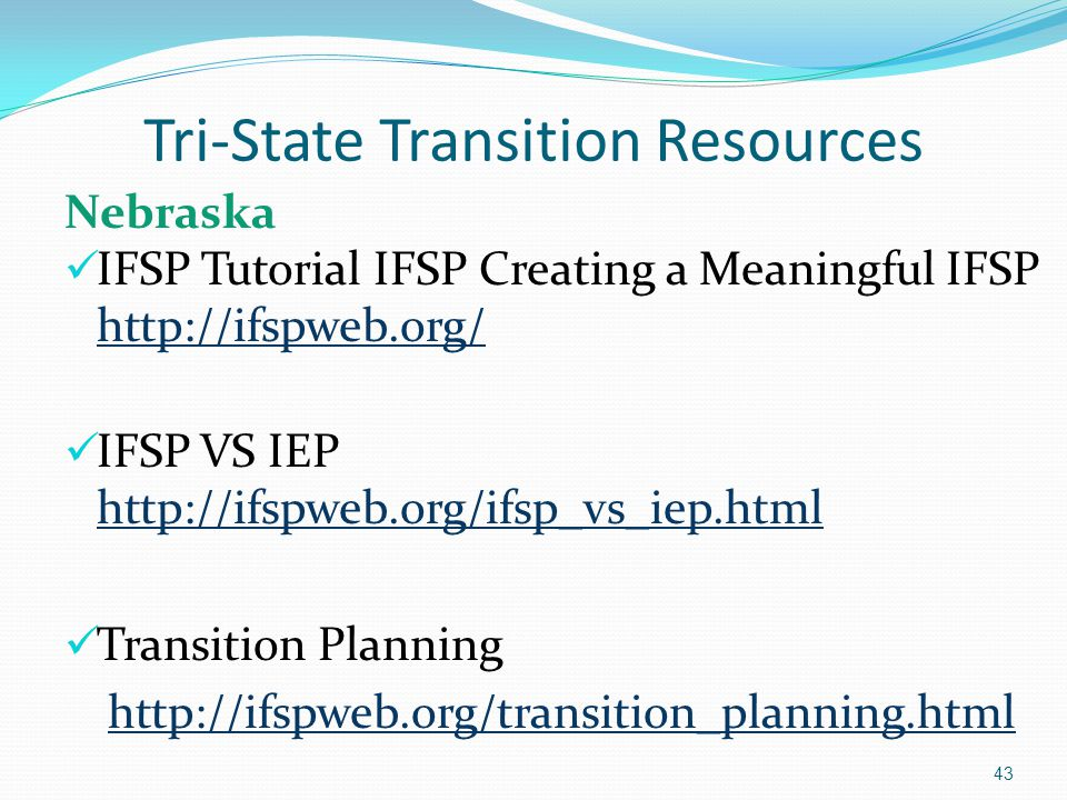 Tri-State Transition Resources Nebraska IFSP Tutorial IFSP Creating a Meaningful IFSP http://ifspweb.org/ http://ifspweb.org/ IFSP VS IEP http://ifspw