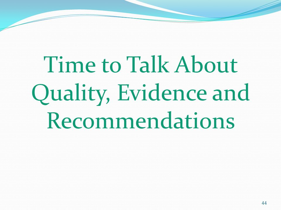 Time to Talk About Quality, Evidence and Recommendations 44