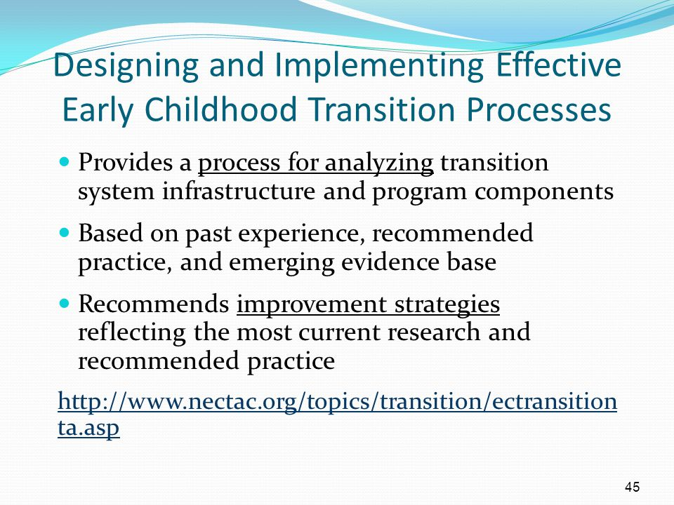 45 Designing and Implementing Effective Early Childhood Transition Processes Provides a process for analyzing transition system infrastructure and pro