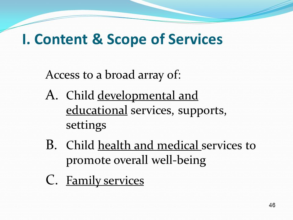 46 I. Content & Scope of Services Access to a broad array of: A. Child developmental and educational services, supports, settings B. Child health and