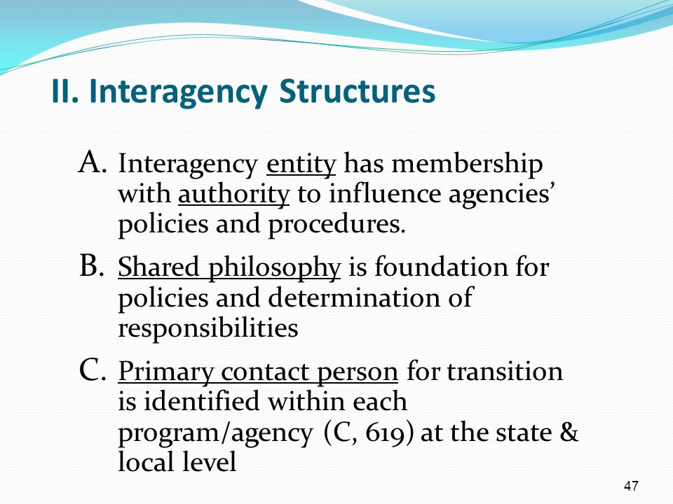 47 II. Interagency Structures A. Interagency entity has membership with authority to influence agencies' policies and procedures. B. Shared philosophy