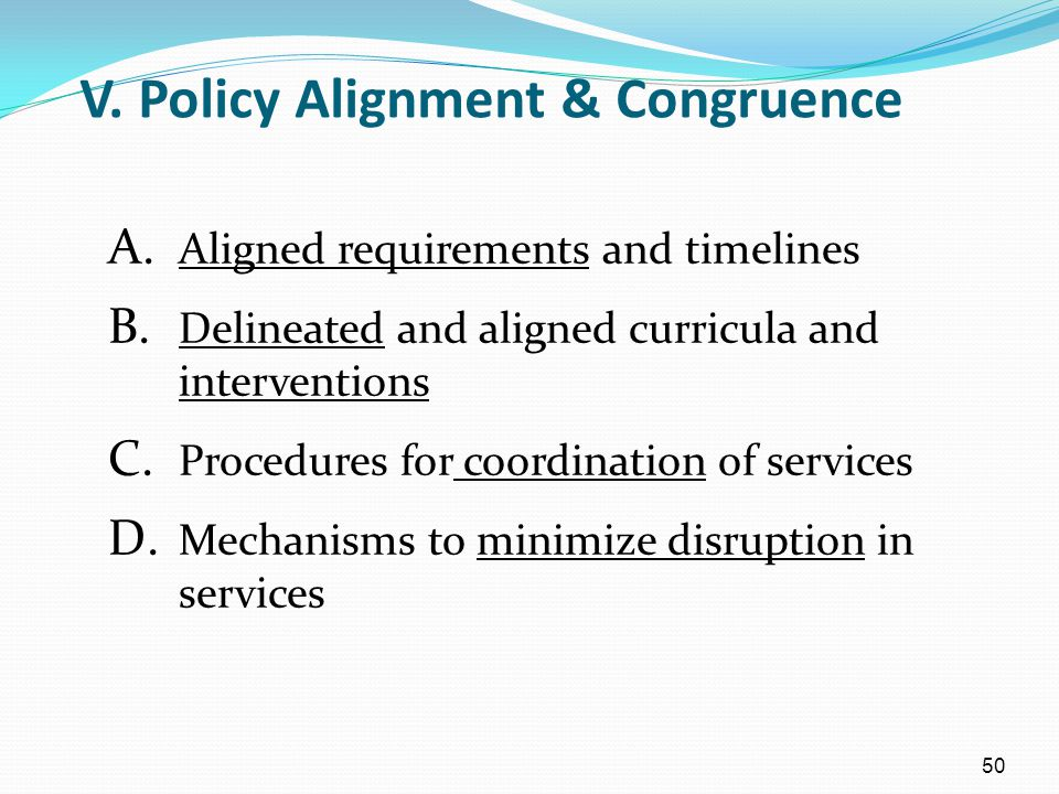 50 V. Policy Alignment & Congruence A. Aligned requirements and timelines B. Delineated and aligned curricula and interventions C. Procedures for coor