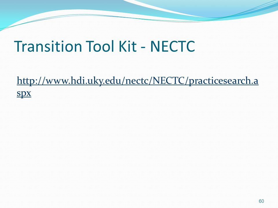 Transition Tool Kit - NECTC http://www.hdi.uky.edu/nectc/NECTC/practicesearch.a spx 60