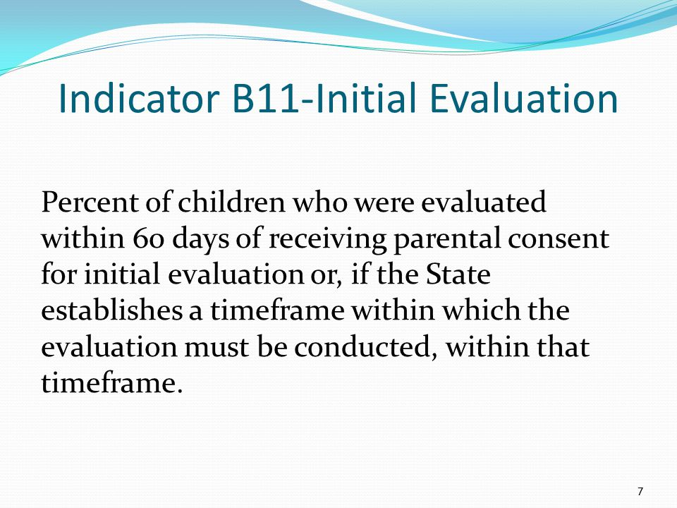 Indicator B11-Initial Evaluation Percent of children who were evaluated within 60 days of receiving parental consent for initial evaluation or, if the