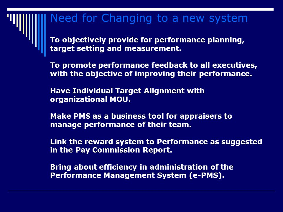 Need for Changing to a new system To objectively provide for performance planning, target setting and measurement. To promote performance feedback to