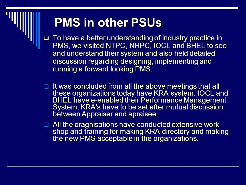 PMS in other PSUs  To have a better understanding of industry practice in PMS, we visited NTPC, NHPC, IOCL and BHEL to see and understand their system and also held detailed discussion regarding designing, implementing and running a forward looking PMS.