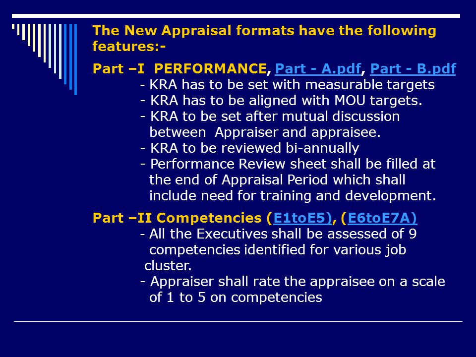 The New Appraisal formats have the following features:- Part –I PERFORMANCE, Part - A.pdf, Part - B.pdfPart - A.pdfPart - B.pdf - KRA has to be set with measurable targets - KRA has to be aligned with MOU targets.