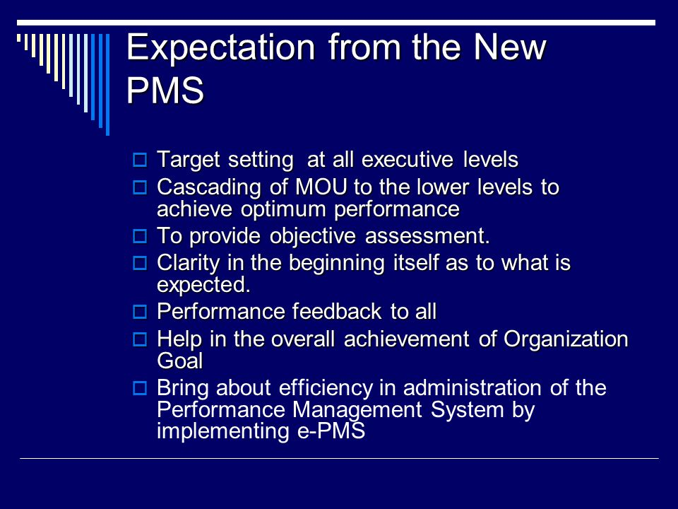 Expectation from the New PMS  Target setting at all executive levels  Cascading of MOU to the lower levels to achieve optimum performance  To provi