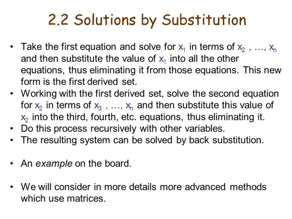 Take the first equation and solve for x 1 in terms of x 2, …, x n and then substitute the value of x 1 into all the other equations, thus eliminating