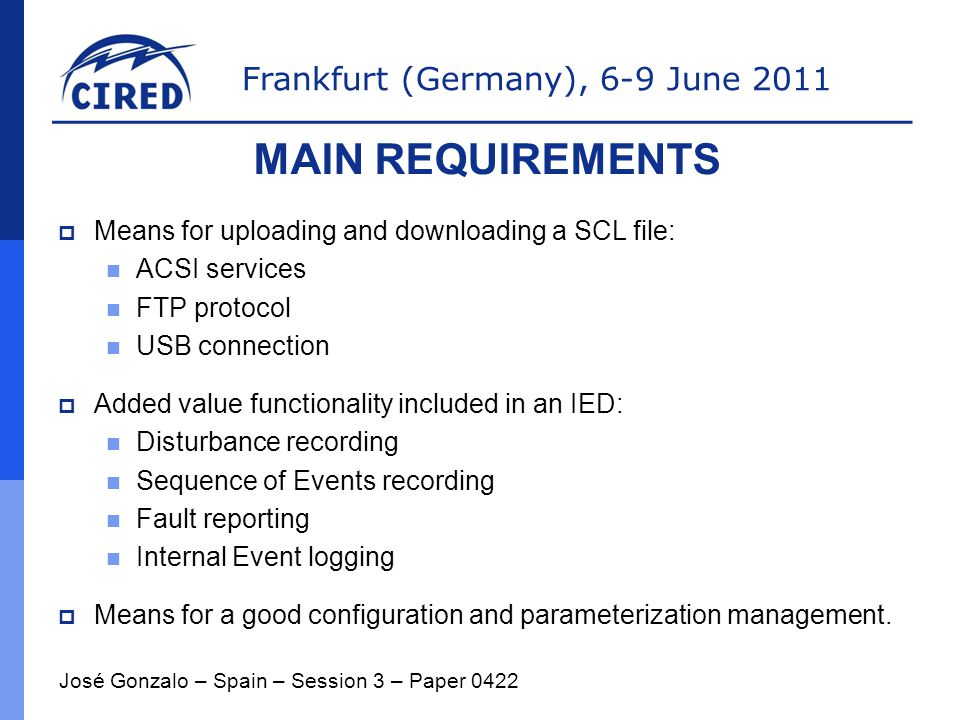 Frankfurt (Germany), 6-9 June 2011  Means for uploading and downloading a SCL file: ACSI services FTP protocol USB connection  Added value functionality included in an IED: Disturbance recording Sequence of Events recording Fault reporting Internal Event logging  Means for a good configuration and parameterization management.