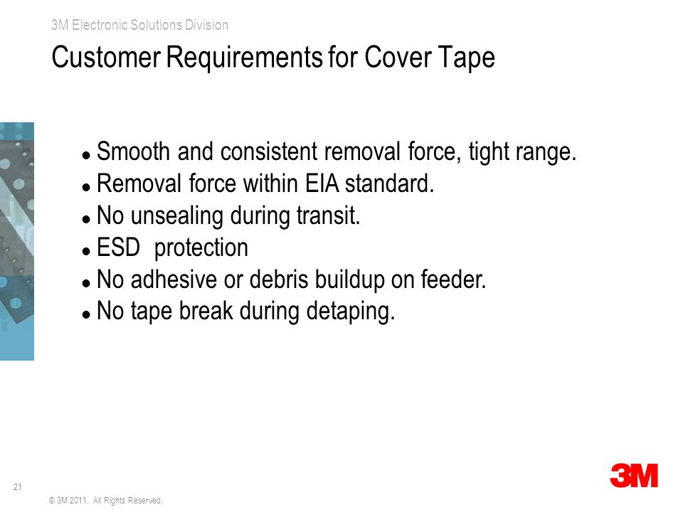 21 3M Electronic Solutions Division Customer Requirements for Cover Tape Smooth and consistent removal force, tight range.