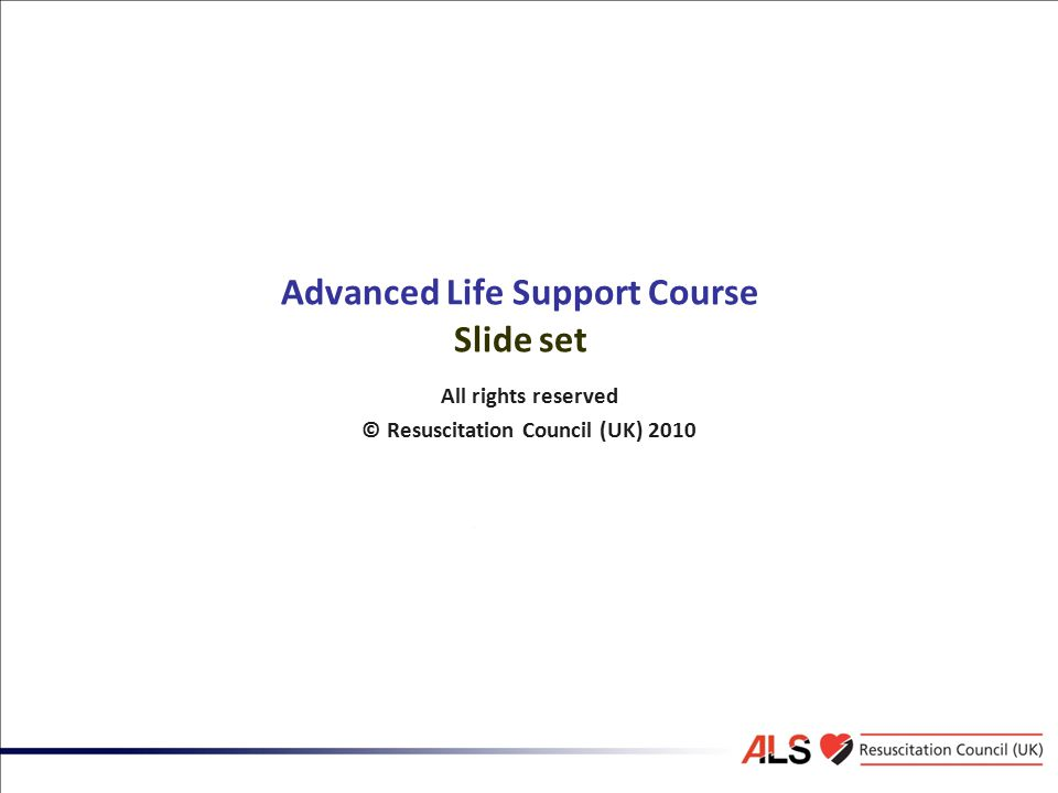 Advanced Life Support Course Slide set All rights reserved © Resuscitation Council (UK) 2010
