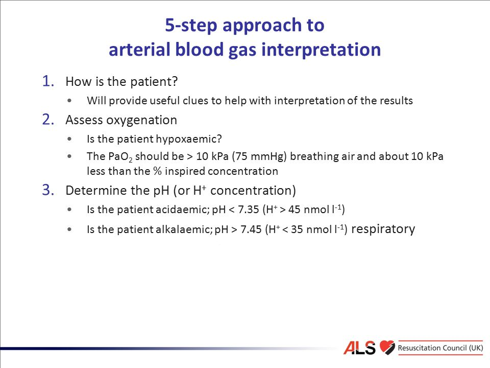 5-step approach to arterial blood gas interpretation 1. How is the patient? Will provide useful clues to help with interpretation of the results 2. As