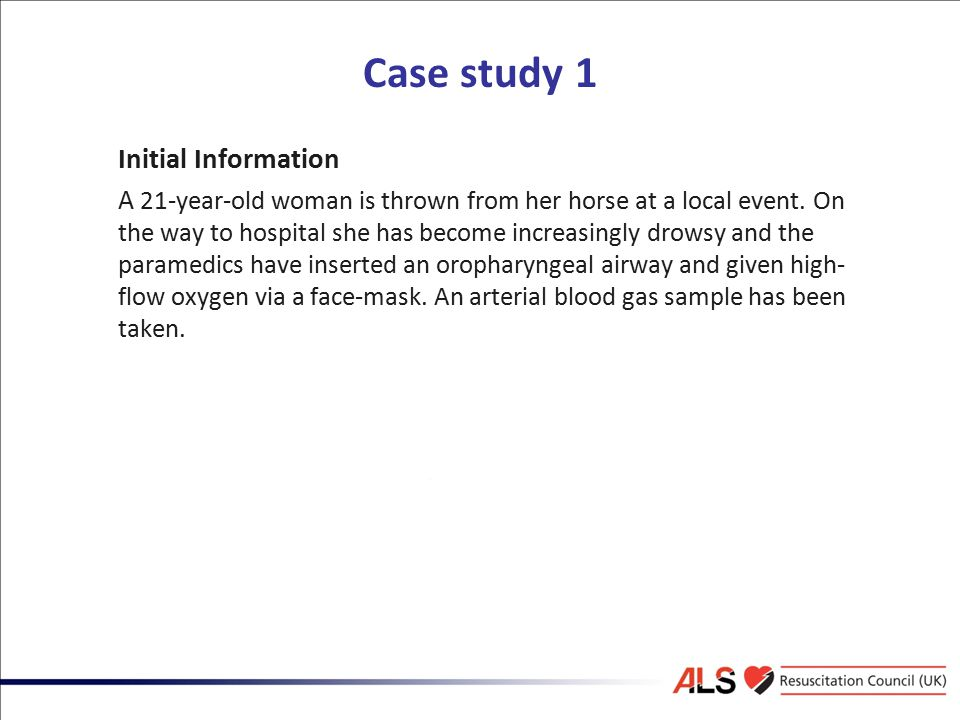 Case study 1 Initial Information A 21-year-old woman is thrown from her horse at a local event. On the way to hospital she has become increasingly dro
