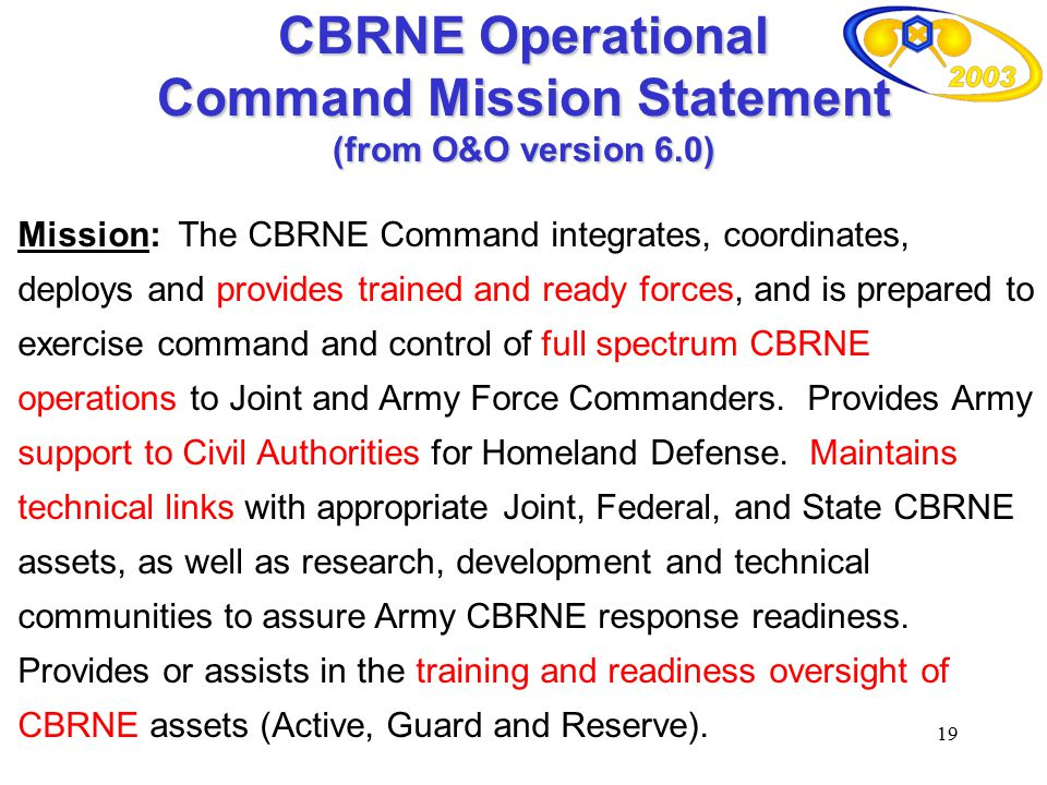 19 CBRNE Operational Command Mission Statement (from O&O version 6.0) Mission: The CBRNE Command integrates, coordinates, deploys and provides trained