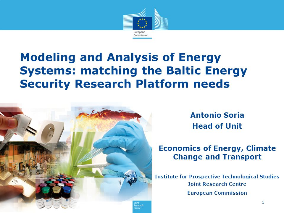1 Antonio Soria Head of Unit Economics of Energy, Climate Change and Transport Institute for Prospective Technological Studies Joint Research Centre European Commission Modeling and Analysis of Energy Systems: matching the Baltic Energy Security Research Platform needs