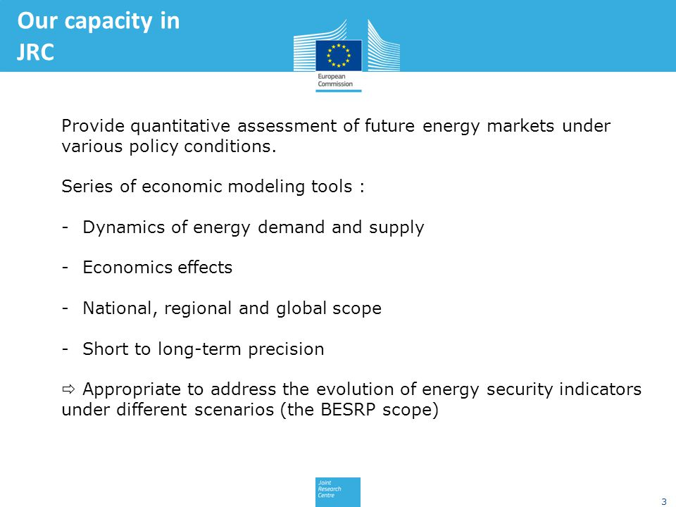 3 Our capacity in JRC Provide quantitative assessment of future energy markets under various policy conditions.