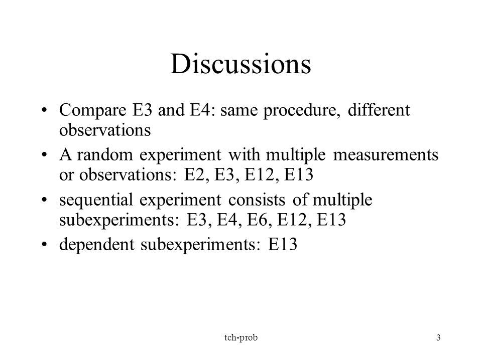 tch-prob3 Discussions Compare E3 and E4: same procedure, different observations A random experiment with multiple measurements or observations: E2, E3