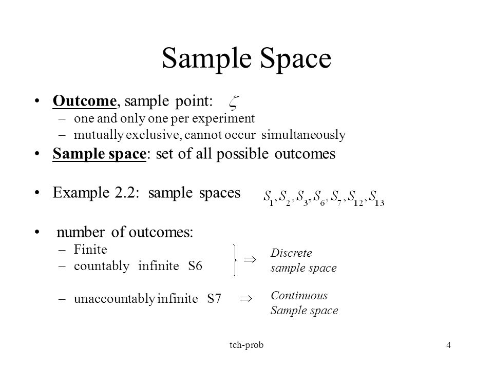 tch-prob4 Sample Space Outcome, sample point: –one and only one per experiment –mutually exclusive, cannot occur simultaneously Sample space: set of a
