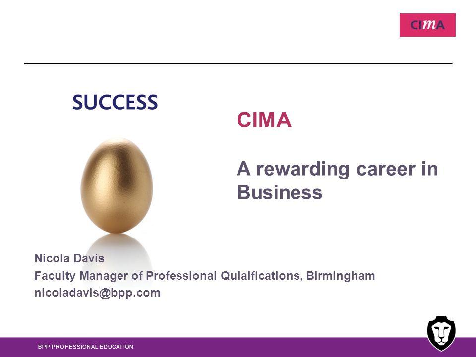 BPP PROFESSIONAL EDUCATION CIMA A rewarding career in Business Nicola Davis Faculty Manager of Professional Qulaifications, Birmingham nicoladavis@bpp