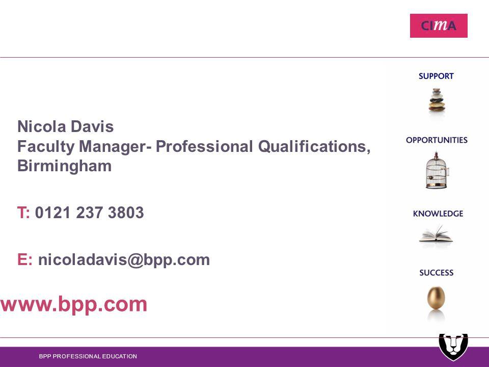 BPP PROFESSIONAL EDUCATION Nicola Davis Faculty Manager- Professional Qualifications, Birmingham T: 0121 237 3803 E: nicoladavis@bpp.com www.bpp.com