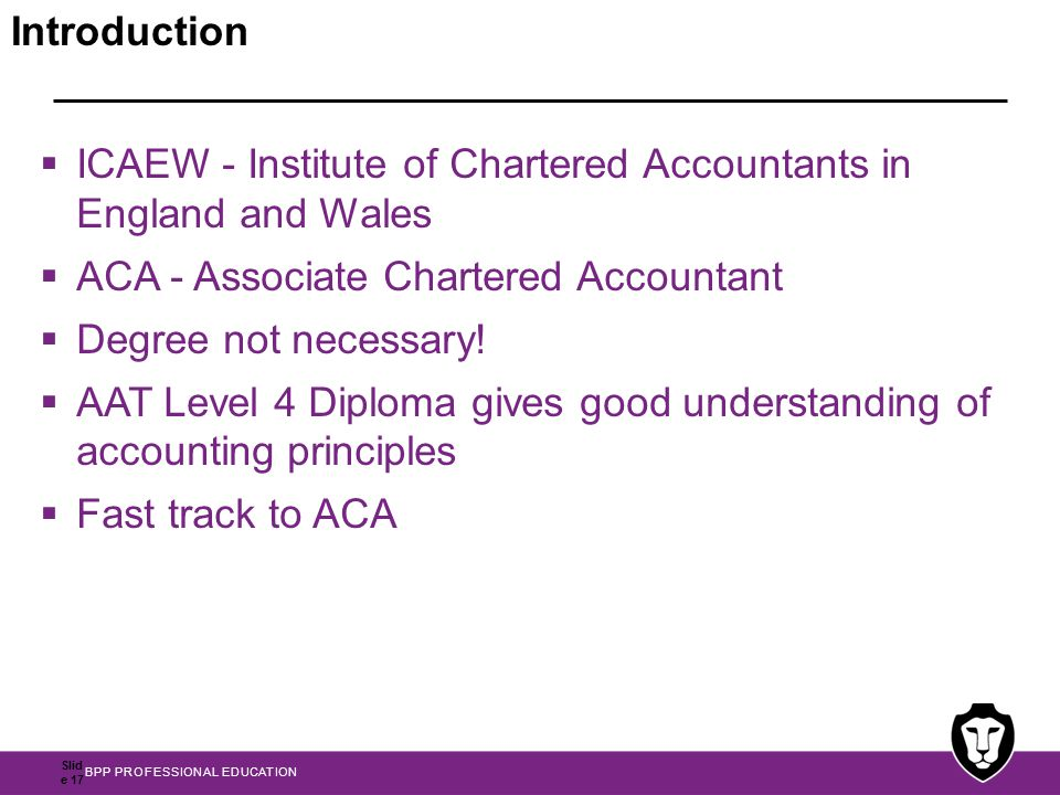 BPP PROFESSIONAL EDUCATION Slid e 17 Introduction  ICAEW - Institute of Chartered Accountants in England and Wales  ACA - Associate Chartered Accountant  Degree not necessary.