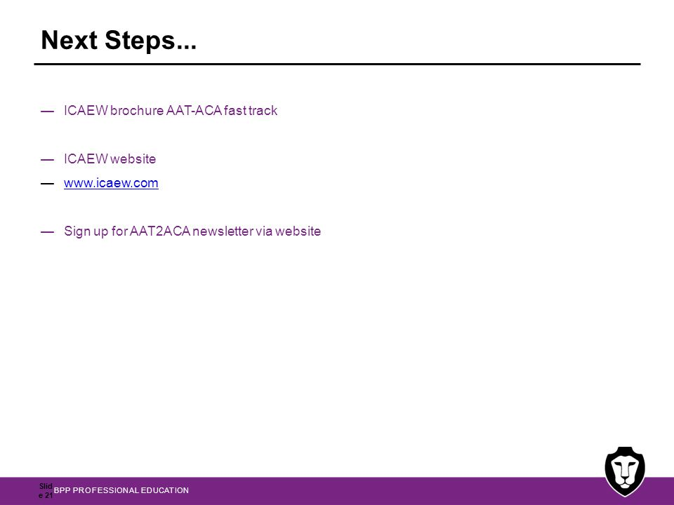 BPP PROFESSIONAL EDUCATION Next Steps... —ICAEW brochure AAT-ACA fast track —ICAEW website —www.icaew.comwww.icaew.com —Sign up for AAT2ACA newsletter