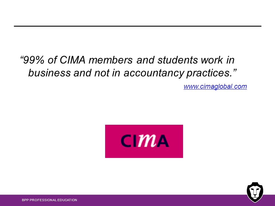 """BPP PROFESSIONAL EDUCATION """"99% of CIMA members and students work in business and not in accountancy practices."""" www.cimaglobal.com"""