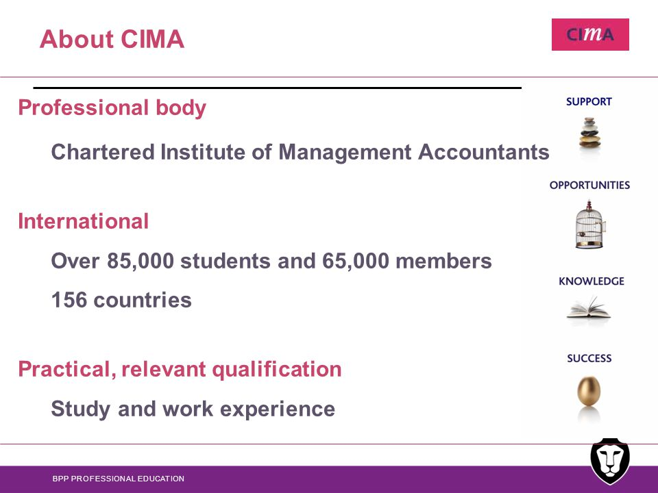 BPP PROFESSIONAL EDUCATION About CIMA Professional body Chartered Institute of Management Accountants International Over 85,000 students and 65,000 members 156 countries Practical, relevant qualification Study and work experience