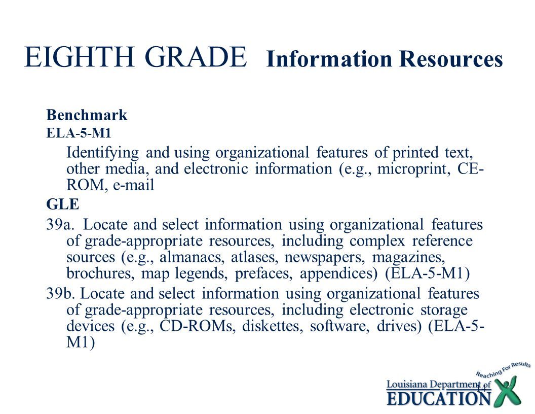 14 EIGHTH GRADE Information Resources Benchmark ELA-5-M1 Identifying and using organizational features of printed text, other media, and electronic information (e.g., microprint, CE- ROM, e-mail GLE 39a.