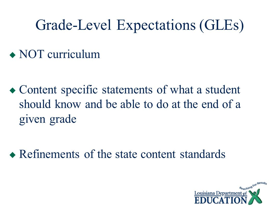 3 Grade-Level Expectations (GLEs)  NOT curriculum  Content specific statements of what a student should know and be able to do at the end of a given grade  Refinements of the state content standards