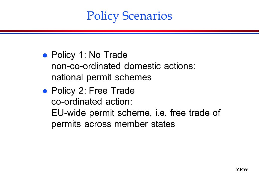 ZEW Policy Scenarios l Policy 1: No Trade non-co-ordinated domestic actions: national permit schemes l Policy 2: Free Trade co-ordinated action: EU-wide permit scheme, i.e.